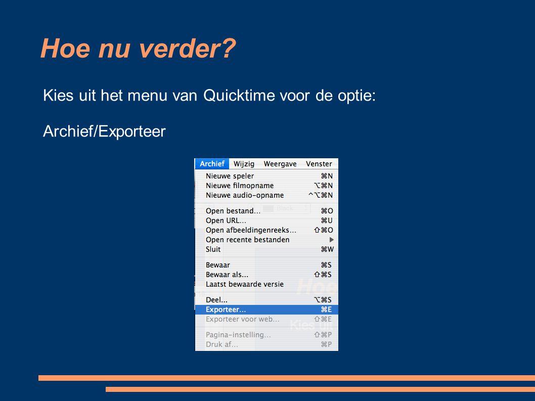Hoe nu verder? Kies uit het menu van Quicktime voor de optie: Archief/Exporteer