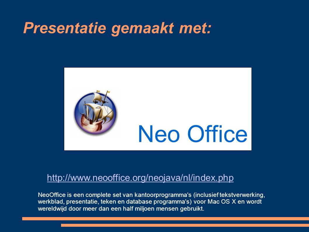 Presentatie gemaakt met: Neo Office http://www.neooffice.org/neojava/nl/index.php NeoOffice is een complete set van kantoorprogramma's (inclusief teks