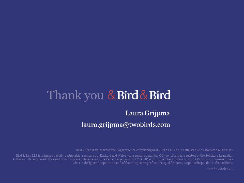 Thank you Laura Grijpma laura.grijpma@twobirds.com Bird & Bird is an international legal practice comprising Bird & Bird LLP and its affiliated and as