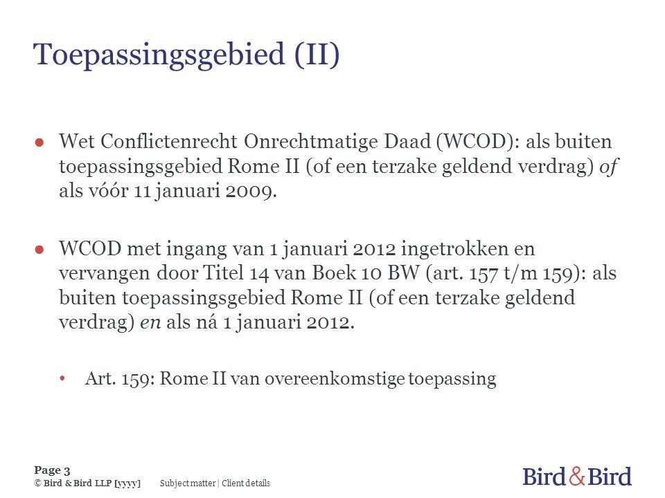 Subject matter | Client details Page 3 © Bird & Bird LLP [yyyy] Toepassingsgebied (II) ● Wet Conflictenrecht Onrechtmatige Daad (WCOD): als buiten toe