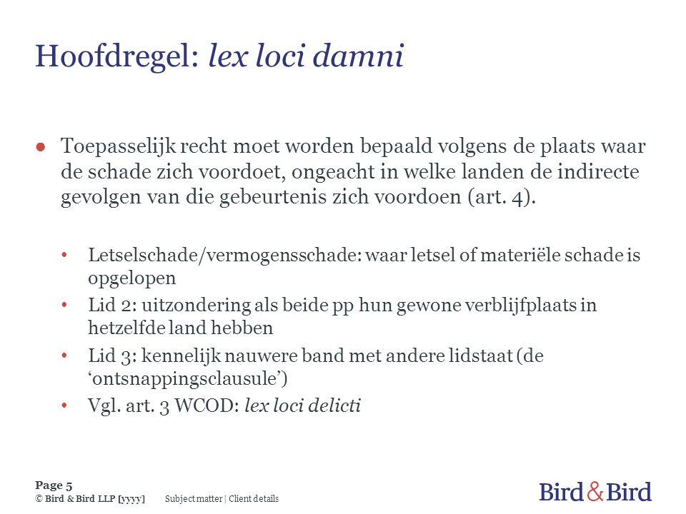 Subject matter | Client details Page 5 © Bird & Bird LLP [yyyy] Hoofdregel: lex loci damni ● Toepasselijk recht moet worden bepaald volgens de plaats