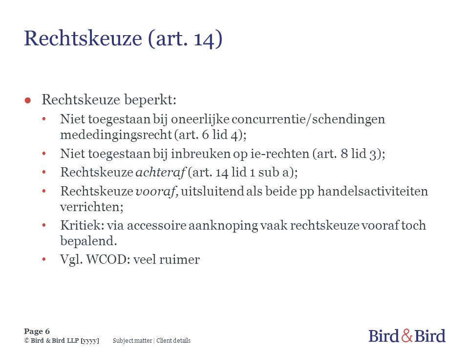 Subject matter | Client details Page 6 © Bird & Bird LLP [yyyy] Rechtskeuze (art. 14) ● Rechtskeuze beperkt: Niet toegestaan bij oneerlijke concurrent