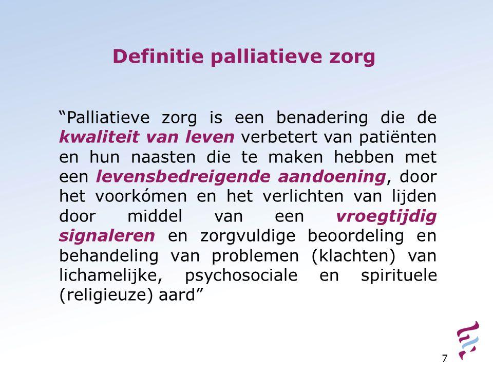 Definitie palliatieve zorg 7 Palliatieve zorg is een benadering die de kwaliteit van leven verbetert van patiënten en hun naasten die te maken hebben met een levensbedreigende aandoening, door het voorkómen en het verlichten van lijden door middel van een vroegtijdig signaleren en zorgvuldige beoordeling en behandeling van problemen (klachten) van lichamelijke, psychosociale en spirituele (religieuze) aard