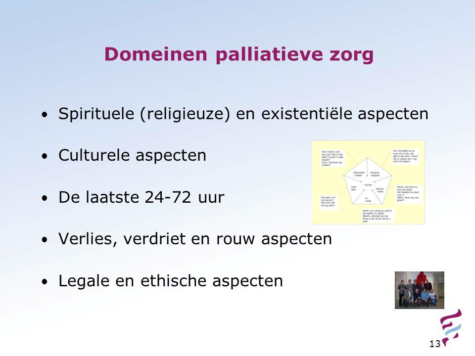 13 Domeinen palliatieve zorg Spirituele (religieuze) en existentiële aspecten Culturele aspecten De laatste 24-72 uur Verlies, verdriet en rouw aspecten Legale en ethische aspecten