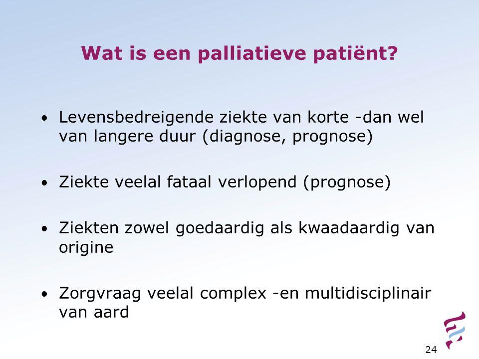 Wat is een palliatieve patiënt? Levensbedreigende ziekte van korte -dan wel van langere duur (diagnose, prognose) Ziekte veelal fataal verlopend (prog
