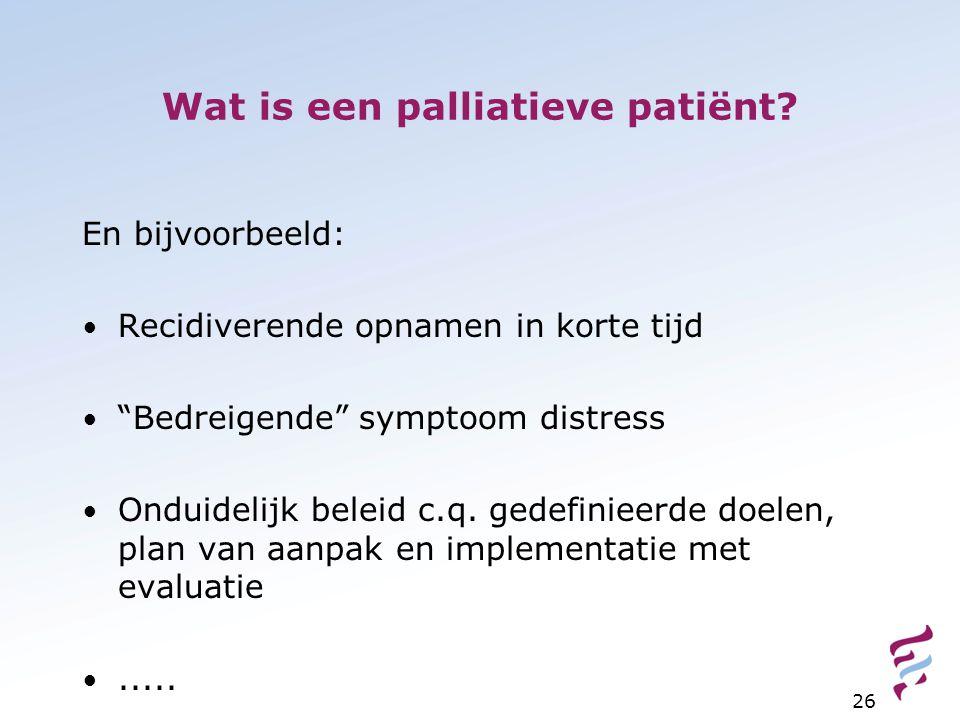"""Wat is een palliatieve patiënt? En bijvoorbeeld: Recidiverende opnamen in korte tijd """"Bedreigende"""" symptoom distress Onduidelijk beleid c.q. gedefinie"""