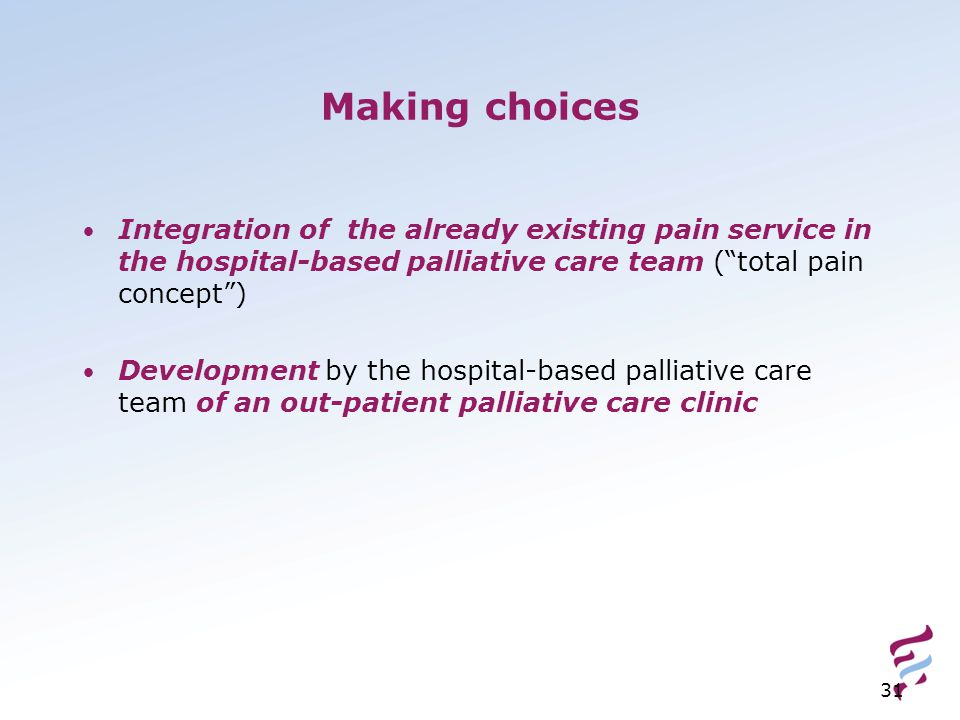 31 Making choices Integration of the already existing pain service in the hospital-based palliative care team ( total pain concept ) Development by the hospital-based palliative care team of an out-patient palliative care clinic