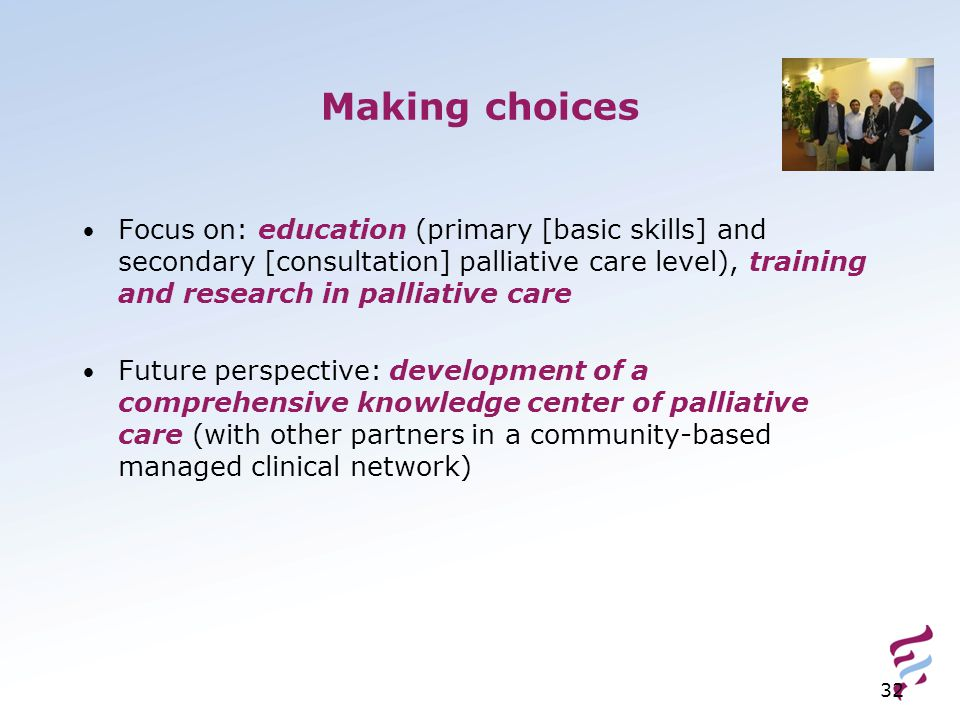 32 Making choices Focus on: education (primary [basic skills] and secondary [consultation] palliative care level), training and research in palliative care Future perspective: development of a comprehensive knowledge center of palliative care (with other partners in a community-based managed clinical network)