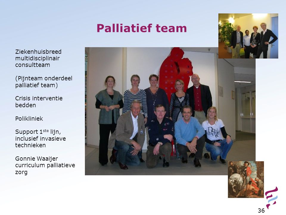 Palliatief team 36 Ziekenhuisbreed multidisciplinair consultteam (Pijnteam onderdeel palliatief team) Crisis interventie bedden Polikliniek Support 1