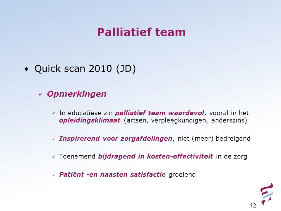 Palliatief team Quick scan 2010 (JD) Opmerkingen In educatieve zin palliatief team waardevol, vooral in het opleidingsklimaat (artsen, verpleegkundigen, anderszins) Inspirerend voor zorgafdelingen, niet (meer) bedreigend Toenemend bijdragend in kosten-effectiviteit in de zorg Patiënt -en naasten satisfactie groeiend 42