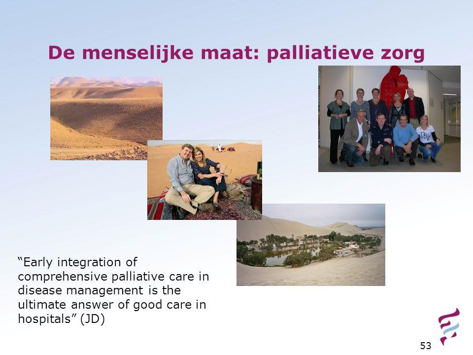 "De menselijke maat: palliatieve zorg 53 ""Early integration of comprehensive palliative care in disease management is the ultimate answer of good care"