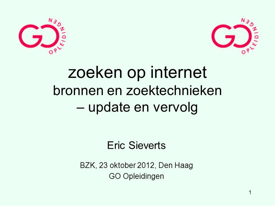 1 zoeken op internet bronnen en zoektechnieken – update en vervolg Eric Sieverts BZK, 23 oktober 2012, Den Haag GO Opleidingen