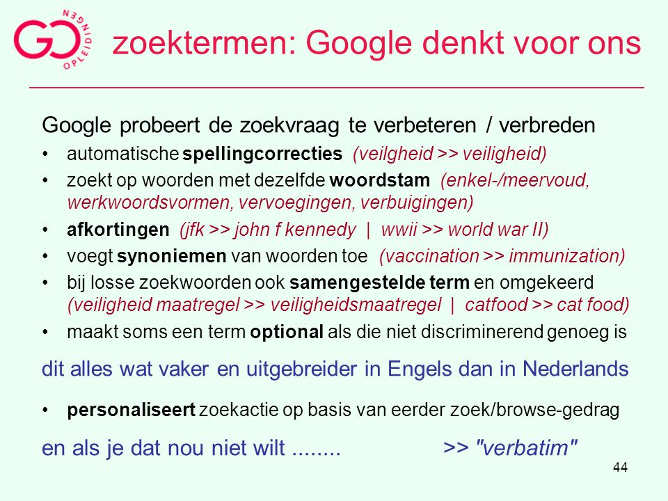 44 zoektermen: Google denkt voor ons Google probeert de zoekvraag te verbeteren / verbreden automatische spellingcorrecties (veilgheid >> veiligheid)
