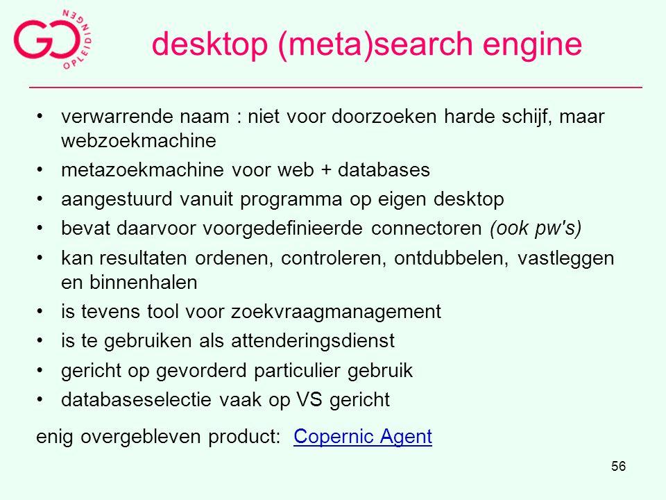 56 desktop (meta)search engine verwarrende naam : niet voor doorzoeken harde schijf, maar webzoekmachine metazoekmachine voor web + databases aangestu