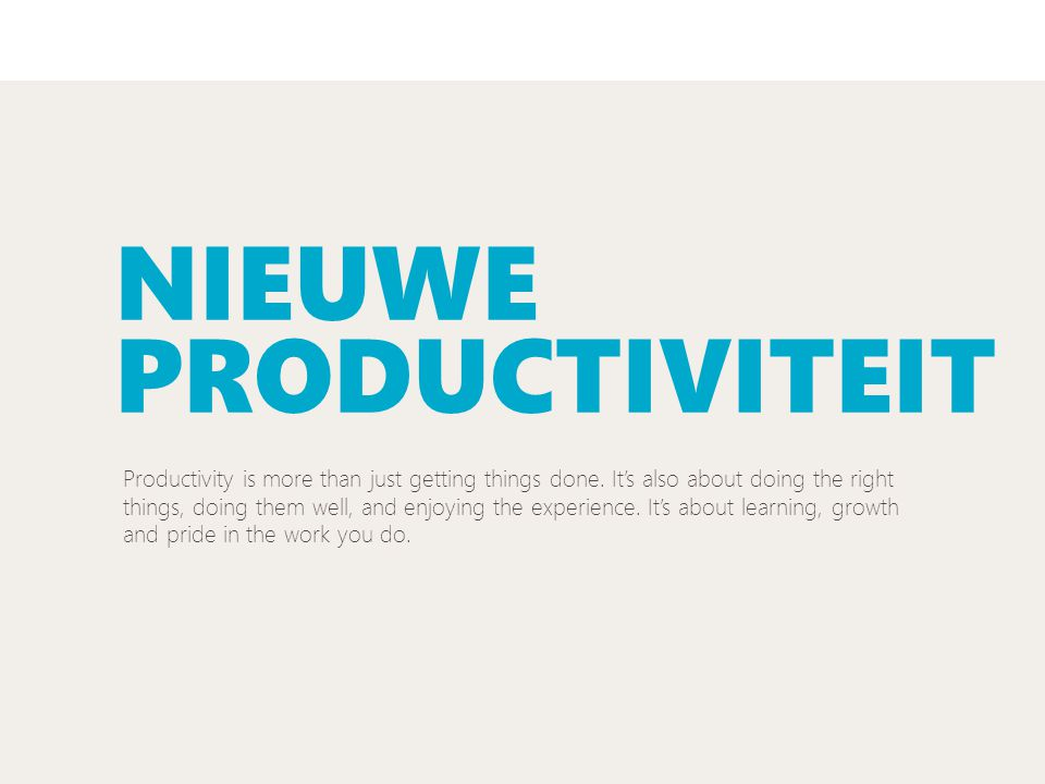 NIEUWE PRODUCTIVITEIT Productivity is more than just getting things done. It's also about doing the right things, doing them well, and enjoying the ex