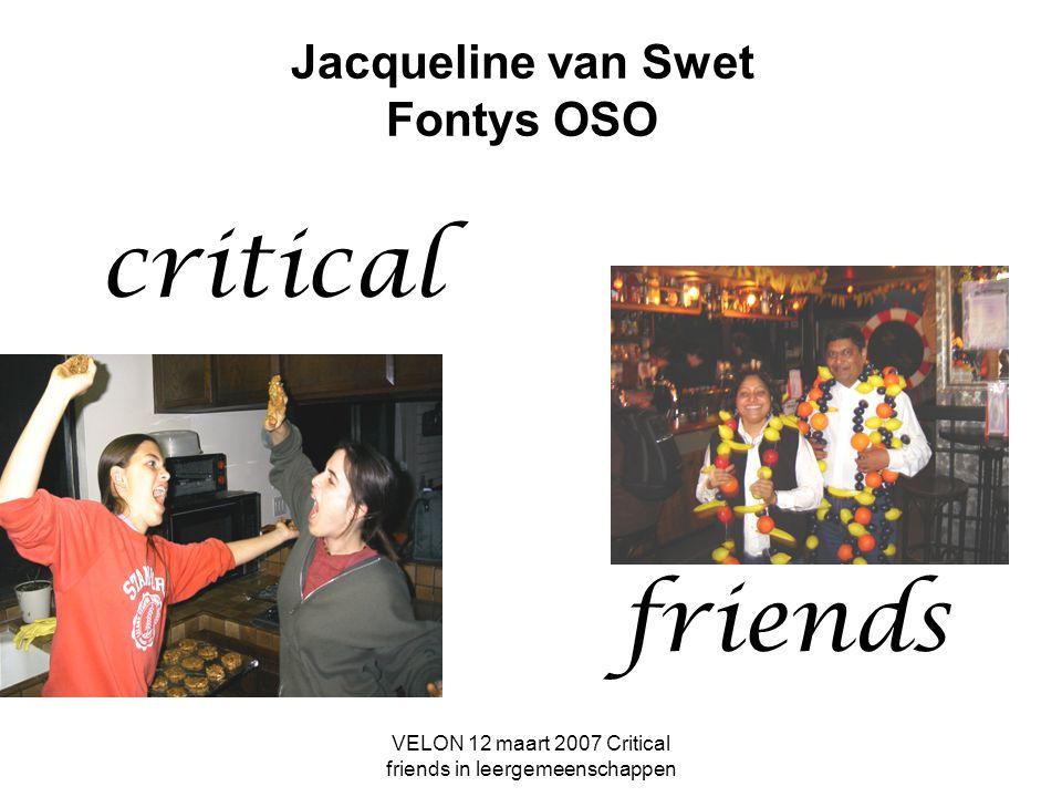 VELON 12 maart 2007 Critical friends in leergemeenschappen Jacqueline van Swet Fontys OSO critical friends