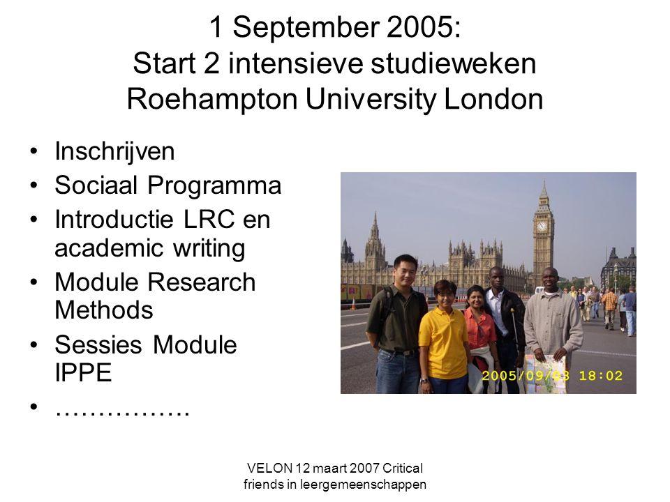 VELON 12 maart 2007 Critical friends in leergemeenschappen 1 September 2005: Start 2 intensieve studieweken Roehampton University London Inschrijven Sociaal Programma Introductie LRC en academic writing Module Research Methods Sessies Module IPPE …………….