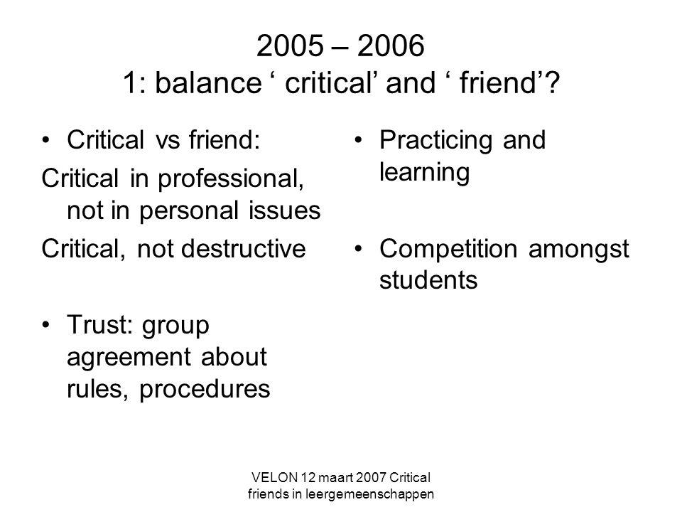 VELON 12 maart 2007 Critical friends in leergemeenschappen 2005 – 2006 1: balance ' critical' and ' friend'.