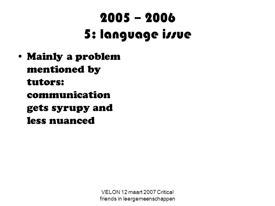 VELON 12 maart 2007 Critical friends in leergemeenschappen 2005 – 2006 5: language issue Mainly a problem mentioned by tutors: communication gets syrupy and less nuanced