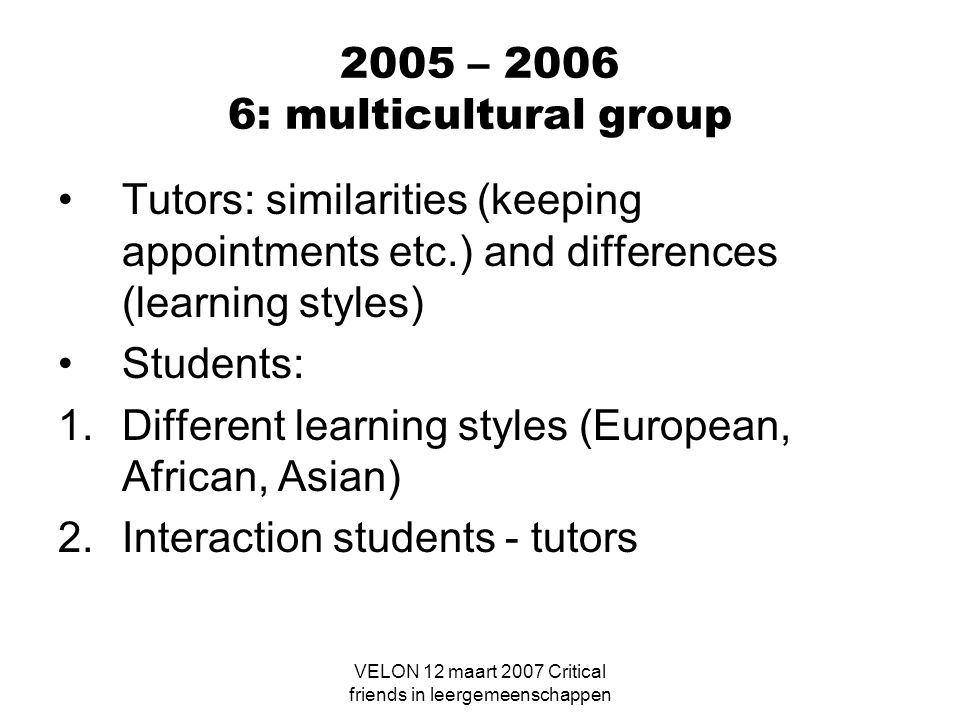 VELON 12 maart 2007 Critical friends in leergemeenschappen 2005 – 2006 6: multicultural group Tutors: similarities (keeping appointments etc.) and dif