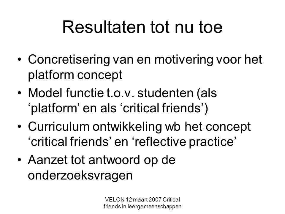 VELON 12 maart 2007 Critical friends in leergemeenschappen Resultaten tot nu toe Concretisering van en motivering voor het platform concept Model functie t.o.v.