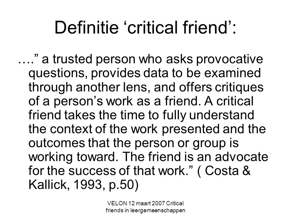 VELON 12 maart 2007 Critical friends in leergemeenschappen Definitie 'critical friend': …. a trusted person who asks provocative questions, provides data to be examined through another lens, and offers critiques of a person's work as a friend.
