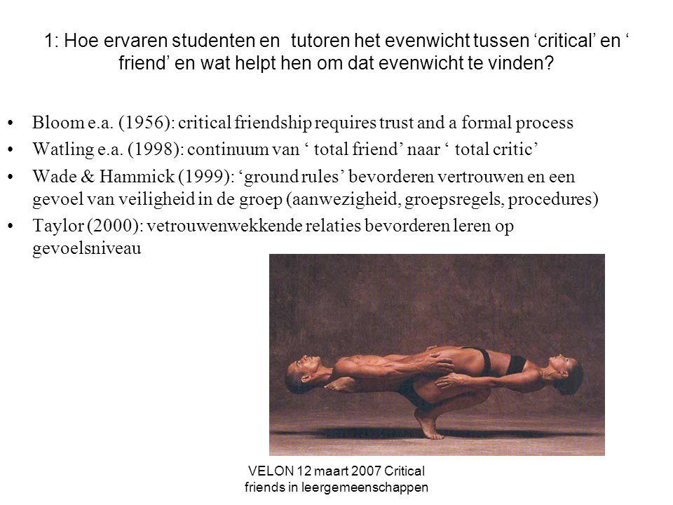 VELON 12 maart 2007 Critical friends in leergemeenschappen 1: Hoe ervaren studenten en tutoren het evenwicht tussen 'critical' en ' friend' en wat helpt hen om dat evenwicht te vinden.