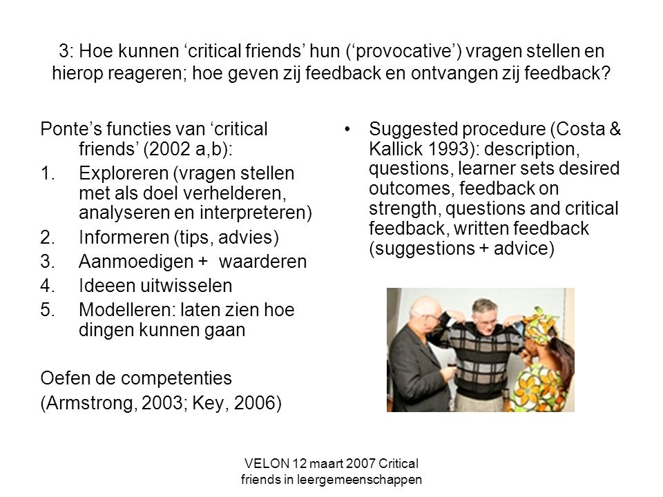 VELON 12 maart 2007 Critical friends in leergemeenschappen 2005 – 2006 2: another lens Tutors: 1.Modify their view on other cultures 2.Critically view the Dutch situation Students: 1.European learning style and social rules (express own view etc) are totally new 2.Students feel at ease in groups with own culture 3.Observe 'us' through your own lens