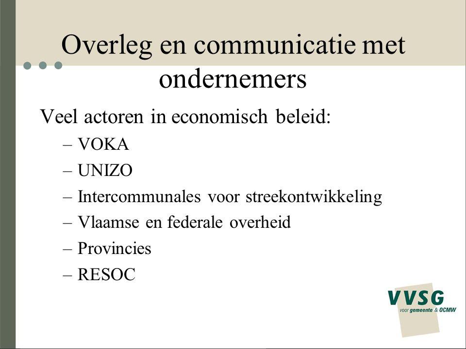 Overleg en communicatie met ondernemers Veel actoren in economisch beleid: –VOKA –UNIZO –Intercommunales voor streekontwikkeling –Vlaamse en federale