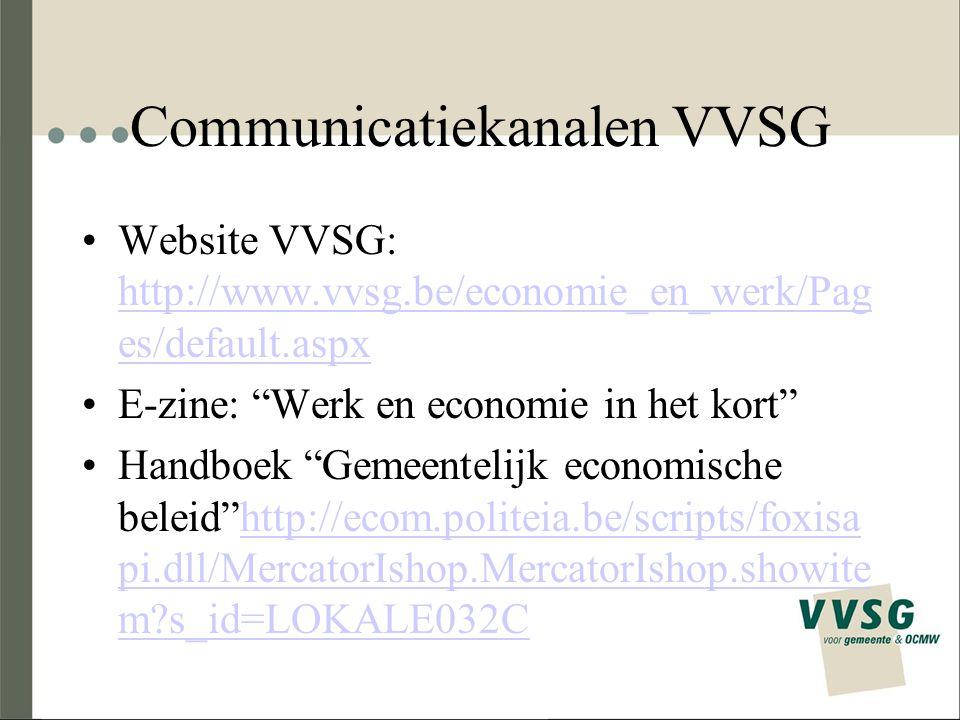 Communicatiekanalen VVSG Website VVSG: http://www.vvsg.be/economie_en_werk/Pag es/default.aspx http://www.vvsg.be/economie_en_werk/Pag es/default.aspx E-zine: Werk en economie in het kort Handboek Gemeentelijk economische beleid http://ecom.politeia.be/scripts/foxisa pi.dll/MercatorIshop.MercatorIshop.showite m?s_id=LOKALE032Chttp://ecom.politeia.be/scripts/foxisa pi.dll/MercatorIshop.MercatorIshop.showite m?s_id=LOKALE032C