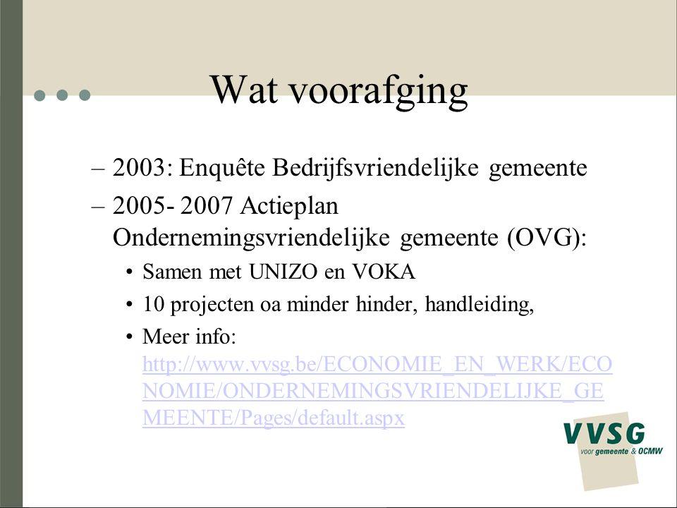 Wat voorafging –2003: Enquête Bedrijfsvriendelijke gemeente –2005- 2007 Actieplan Ondernemingsvriendelijke gemeente (OVG): Samen met UNIZO en VOKA 10 projecten oa minder hinder, handleiding, Meer info: http://www.vvsg.be/ECONOMIE_EN_WERK/ECO NOMIE/ONDERNEMINGSVRIENDELIJKE_GE MEENTE/Pages/default.aspx http://www.vvsg.be/ECONOMIE_EN_WERK/ECO NOMIE/ONDERNEMINGSVRIENDELIJKE_GE MEENTE/Pages/default.aspx