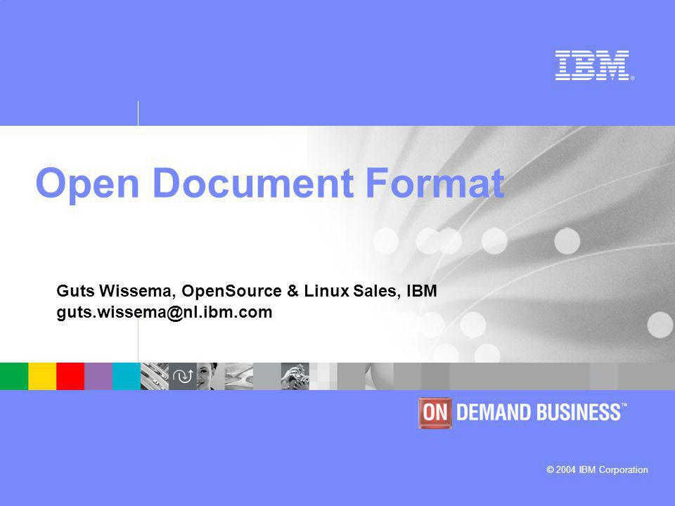 © 2004 IBM Corporation Guts Wissema, OpenSource & Linux Sales, IBM guts.wissema@nl.ibm.com Open Document Format