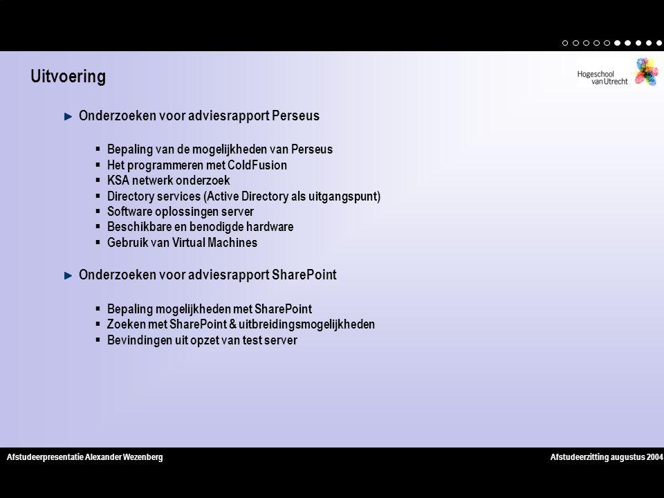 Afstudeerzitting augustus 2004Afstudeerpresentatie Alexander Wezenberg Onderzoeken voor adviesrapport Perseus  Bepaling van de mogelijkheden van Perseus  Het programmeren met ColdFusion  KSA netwerk onderzoek  Directory services (Active Directory als uitgangspunt)  Software oplossingen server  Beschikbare en benodigde hardware  Gebruik van Virtual Machines Onderzoeken voor adviesrapport SharePoint  Bepaling mogelijkheden met SharePoint  Zoeken met SharePoint & uitbreidingsmogelijkheden  Bevindingen uit opzet van test server Uitvoering