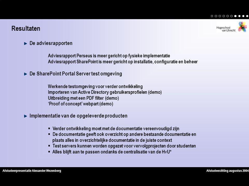 Afstudeerzitting augustus 2004Afstudeerpresentatie Alexander Wezenberg De adviesrapporten Adviesrapport Perseus is meer gericht op fysieke implementatie Adviesrapport SharePoint is meer gericht op installatie, configuratie en beheer De SharePoint Portal Server test omgeving Werkende testomgeving voor verder ontwikkeling Importeren van Active Directory gebruikersprofielen (demo) Uitbreiding met een PDF filter (demo) 'Proof of concept' webpart (demo) Implementatie van de opgeleverde producten  Verder ontwikkeling moet met de documentatie vereenvoudigd zijn  De documentatie geeft ook overzicht op andere bestaande documentatie en plaats alles in overzichtelijke documentatie in de juiste context  Test servers kunnen worden opgezet voor vervolgprojecten door studenten  Alles blijft aan te passen ondanks de centralisatie van de HvU* Resultaten