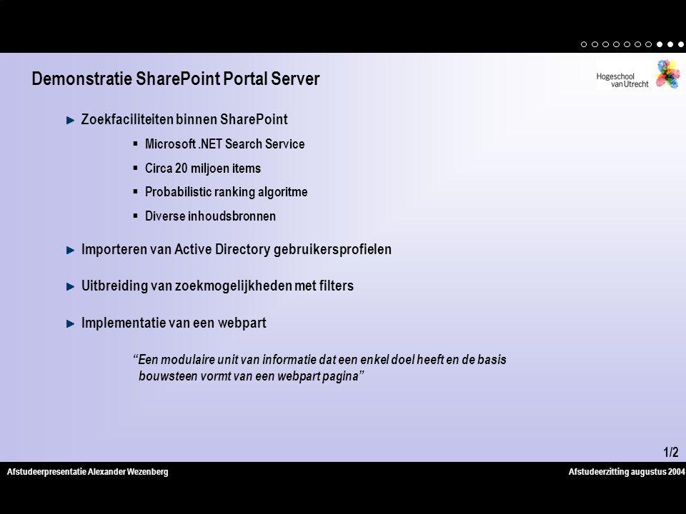 Afstudeerzitting augustus 2004Afstudeerpresentatie Alexander Wezenberg Zoekfaciliteiten binnen SharePoint  Microsoft.NET Search Service  Circa 20 miljoen items  Probabilistic ranking algoritme  Diverse inhoudsbronnen Importeren van Active Directory gebruikersprofielen Uitbreiding van zoekmogelijkheden met filters Implementatie van een webpart Een modulaire unit van informatie dat een enkel doel heeft en de basis bouwsteen vormt van een webpart pagina Demonstratie SharePoint Portal Server 1/2