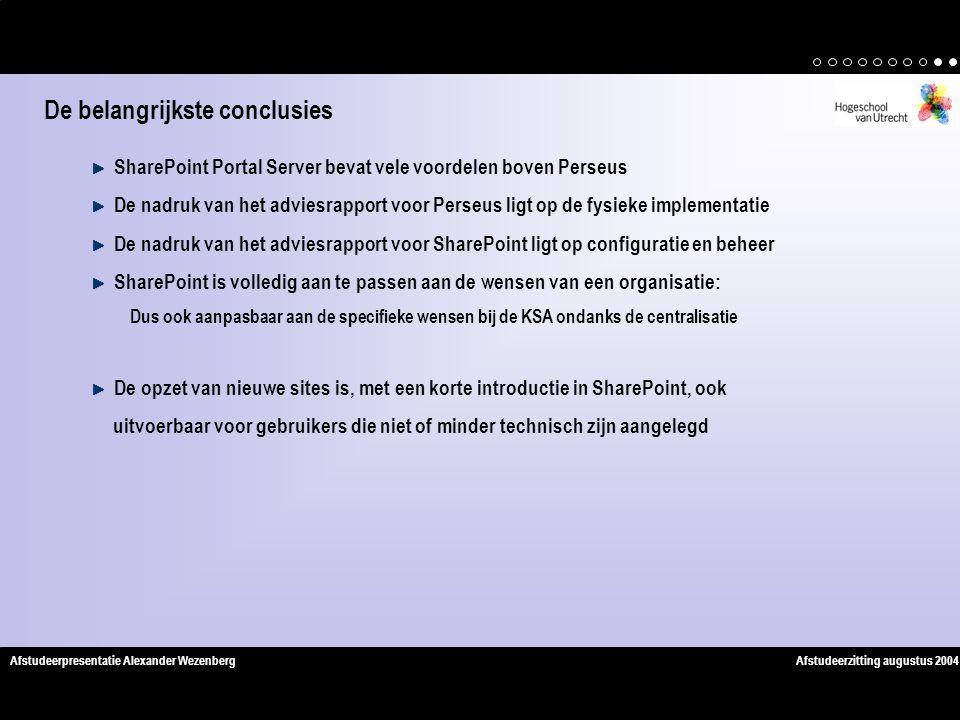 Afstudeerzitting augustus 2004Afstudeerpresentatie Alexander Wezenberg SharePoint Portal Server bevat vele voordelen boven Perseus De nadruk van het adviesrapport voor Perseus ligt op de fysieke implementatie De nadruk van het adviesrapport voor SharePoint ligt op configuratie en beheer SharePoint is volledig aan te passen aan de wensen van een organisatie: Dus ook aanpasbaar aan de specifieke wensen bij de KSA ondanks de centralisatie De opzet van nieuwe sites is, met een korte introductie in SharePoint, ook uitvoerbaar voor gebruikers die niet of minder technisch zijn aangelegd De belangrijkste conclusies