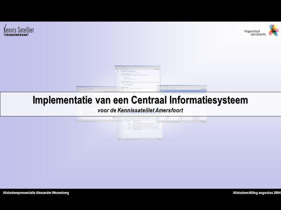 Afstudeerzitting augustus 2004Afstudeerpresentatie Alexander Wezenberg Implementatie van een Centraal Informatiesysteem voor de Kennissatelliet Amersfoort