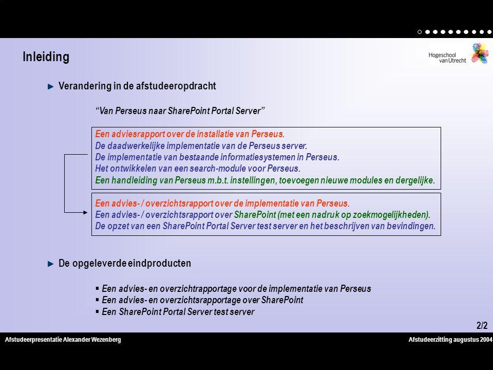 Afstudeerzitting augustus 2004Afstudeerpresentatie Alexander Wezenberg Verandering in de afstudeeropdracht Van Perseus naar SharePoint Portal Server Een adviesrapport over de installatie van Perseus.