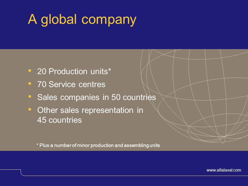 www.alfalaval.com A global company 20 Production units* 70 Service centres Sales companies in 50 countries Other sales representation in 45 countries
