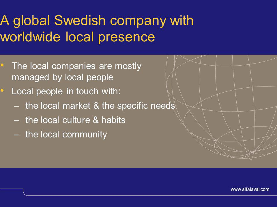 www.alfalaval.com A global Swedish company with worldwide local presence The local companies are mostly managed by local people Local people in touch