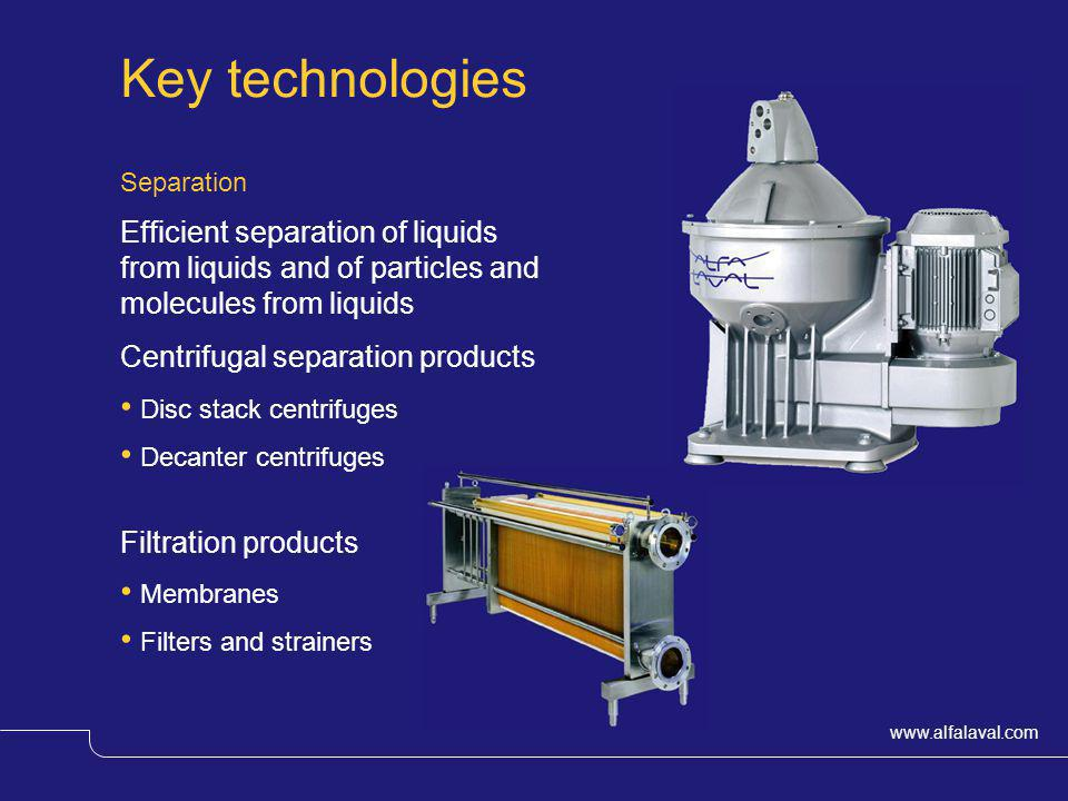 www.alfalaval.com Key technologies Separation Efficient separation of liquids from liquids and of particles and molecules from liquids Centrifugal sep