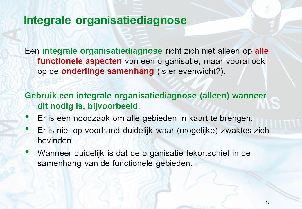 15 Integrale organisatiediagnose Een integrale organisatiediagnose richt zich niet alleen op alle functionele aspecten van een organisatie, maar voora