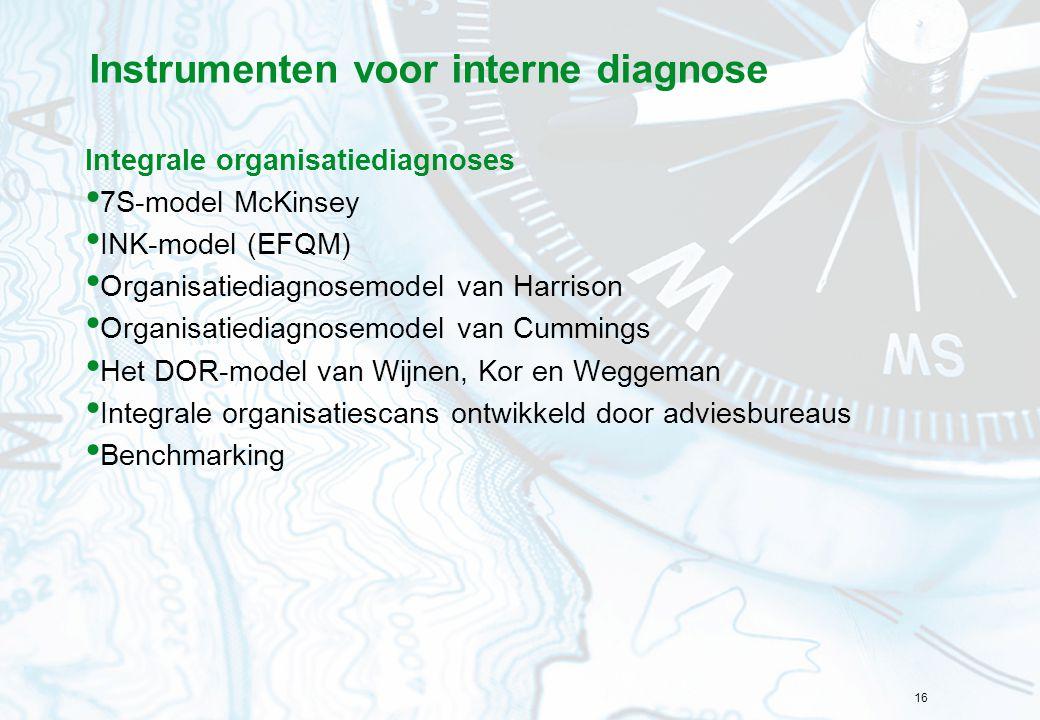 16 Instrumenten voor interne diagnose Integrale organisatiediagnoses 7S-model McKinsey INK-model (EFQM) Organisatiediagnosemodel van Harrison Organisatiediagnosemodel van Cummings Het DOR-model van Wijnen, Kor en Weggeman Integrale organisatiescans ontwikkeld door adviesbureaus Benchmarking