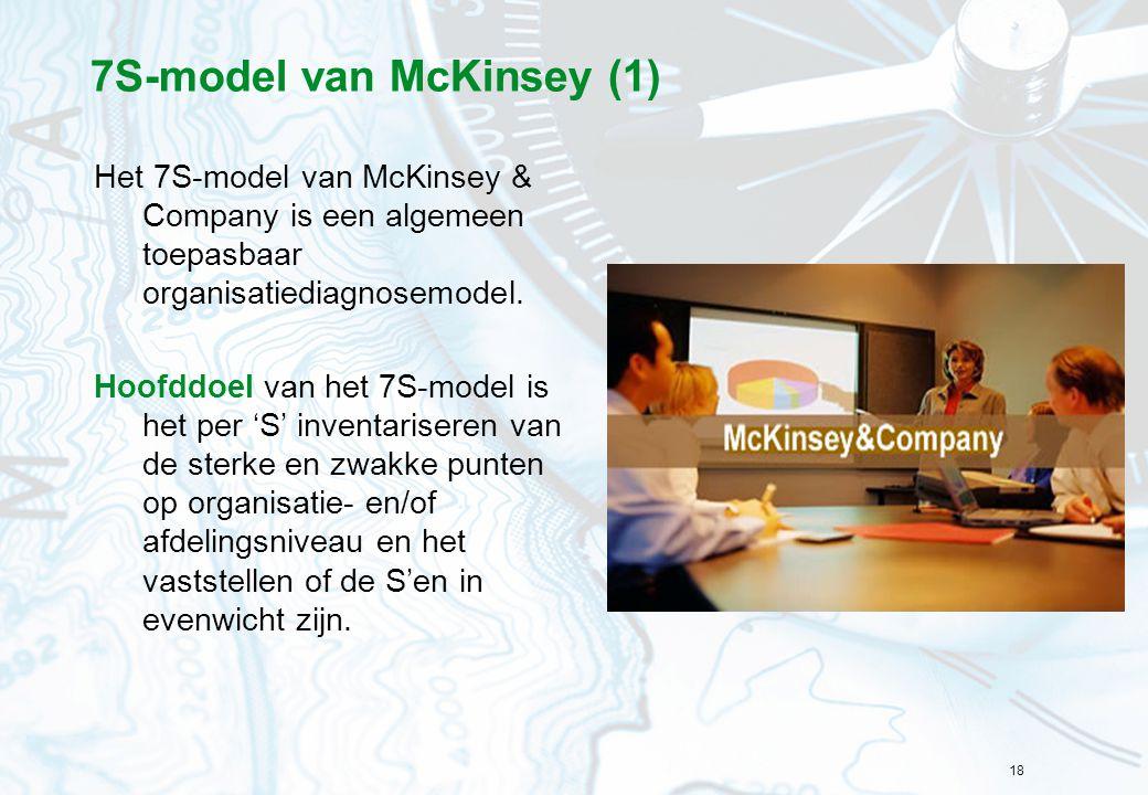 18 7S-model van McKinsey (1) Het 7S-model van McKinsey & Company is een algemeen toepasbaar organisatiediagnosemodel. Hoofddoel van het 7S-model is he