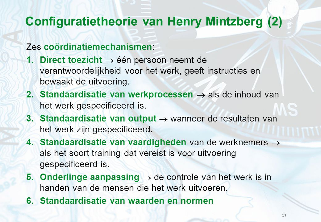 21 Configuratietheorie van Henry Mintzberg (2) Zes coördinatiemechanismen: 1.Direct toezicht  één persoon neemt de verantwoordelijkheid voor het werk