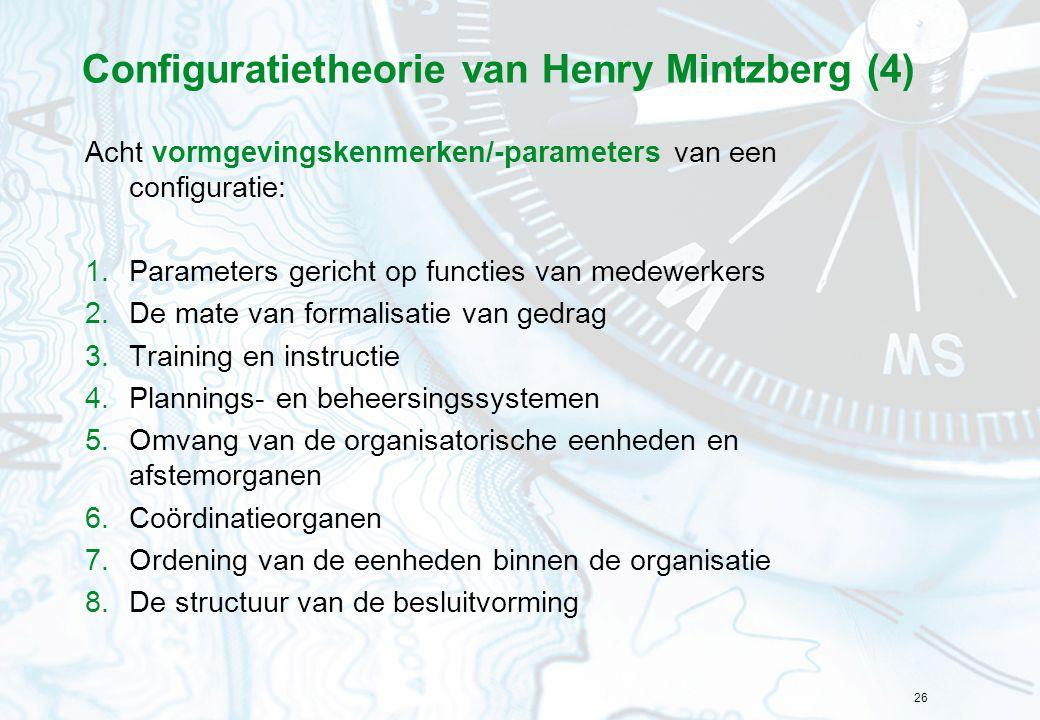26 Configuratietheorie van Henry Mintzberg (4) Acht vormgevingskenmerken/-parameters van een configuratie: 1.Parameters gericht op functies van medewerkers 2.De mate van formalisatie van gedrag 3.Training en instructie 4.Plannings- en beheersingssystemen 5.Omvang van de organisatorische eenheden en afstemorganen 6.Coördinatieorganen 7.Ordening van de eenheden binnen de organisatie 8.De structuur van de besluitvorming