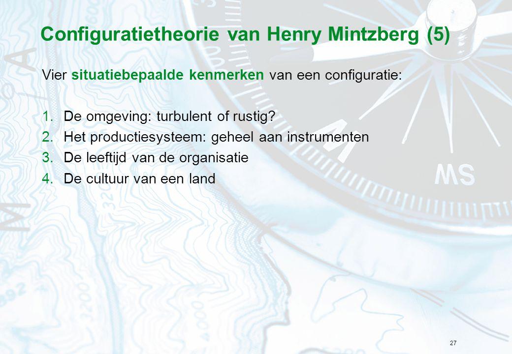 27 Configuratietheorie van Henry Mintzberg (5) Vier situatiebepaalde kenmerken van een configuratie: 1.De omgeving: turbulent of rustig? 2.Het product