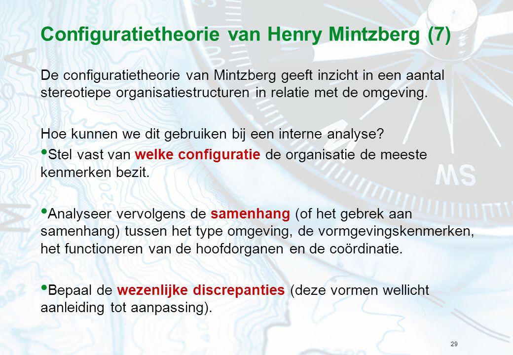 29 Configuratietheorie van Henry Mintzberg (7) De configuratietheorie van Mintzberg geeft inzicht in een aantal stereotiepe organisatiestructuren in relatie met de omgeving.