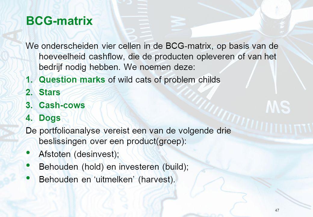 47 BCG-matrix We onderscheiden vier cellen in de BCG-matrix, op basis van de hoeveelheid cashflow, die de producten opleveren of van het bedrijf nodig hebben.