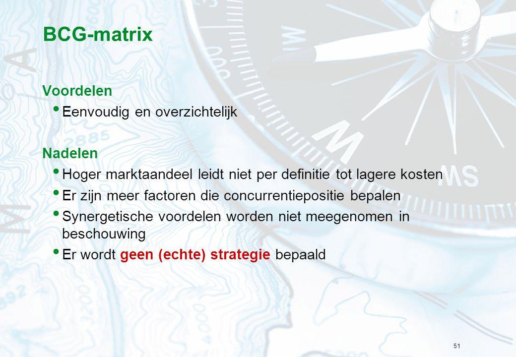 51 BCG-matrix Voordelen Eenvoudig en overzichtelijk Nadelen Hoger marktaandeel leidt niet per definitie tot lagere kosten Er zijn meer factoren die concurrentiepositie bepalen Synergetische voordelen worden niet meegenomen in beschouwing Er wordt geen (echte) strategie bepaald